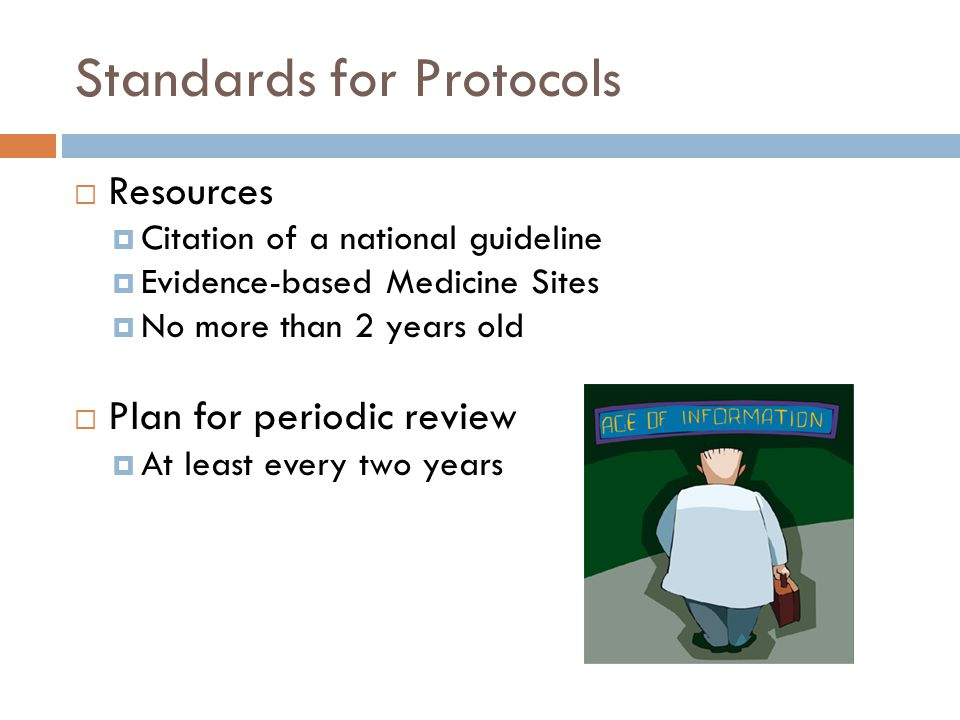 Standards for Protocols  Resources  Citation of a national guideline  Evidence-based Medicine Sites  No more than 2 years old  Plan for periodic review  At least every two years