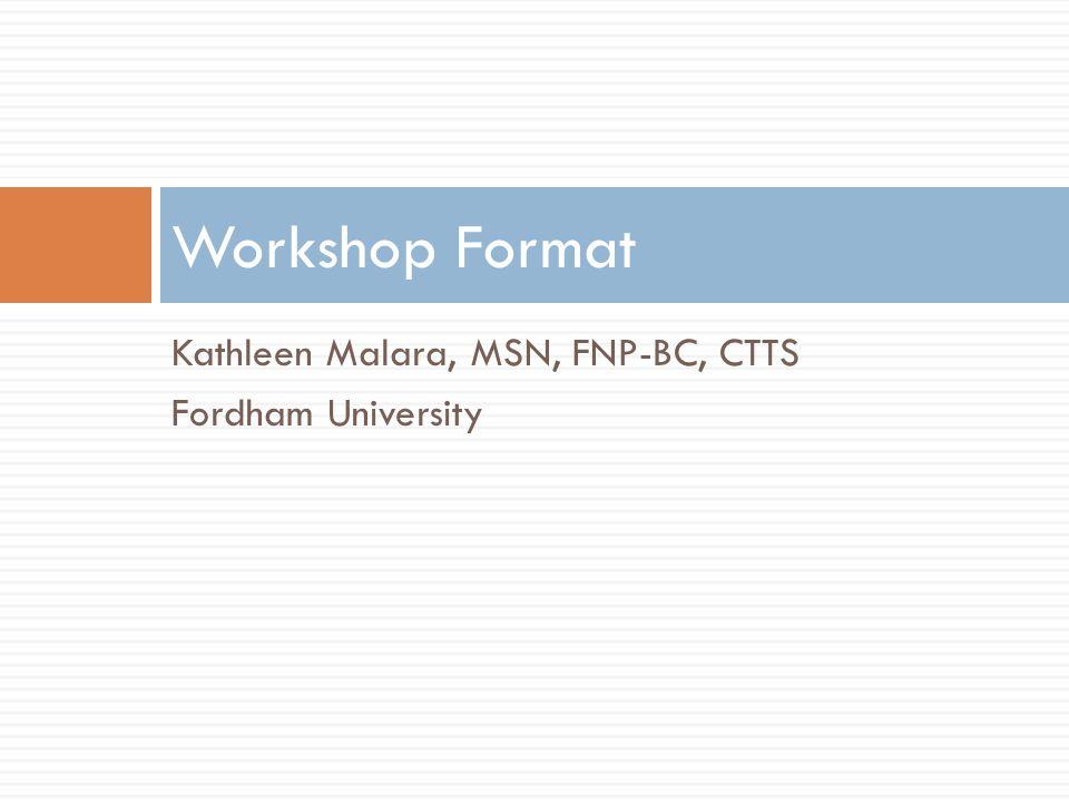 Kathleen Malara, MSN, FNP-BC, CTTS Fordham University Workshop Format