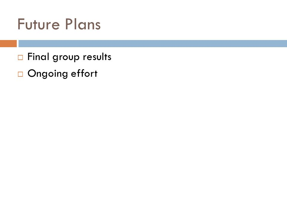 Future Plans  Final group results  Ongoing effort