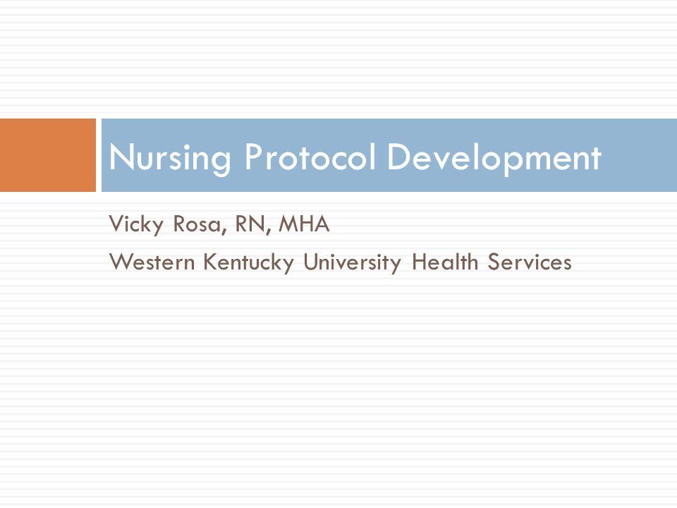 Vicky Rosa, RN, MHA Western Kentucky University Health Services Nursing Protocol Development