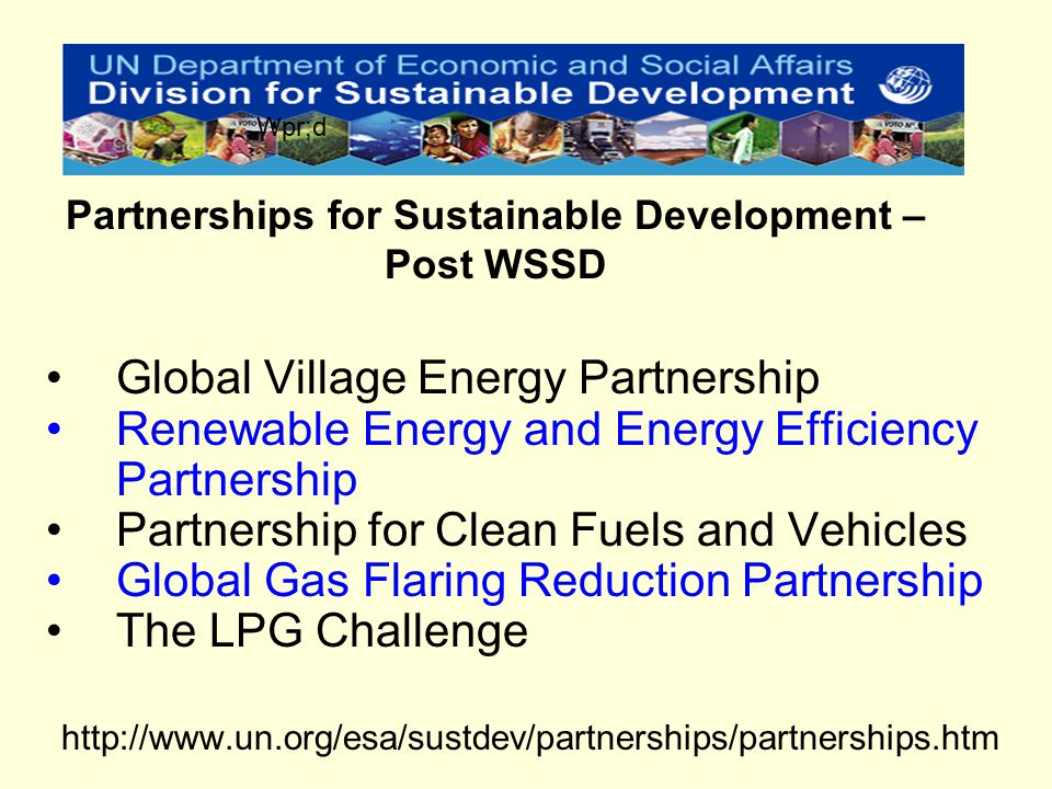 Global Village Energy Partnership Renewable Energy and Energy Efficiency Partnership Partnership for Clean Fuels and Vehicles Global Gas Flaring Reduction Partnership The LPG Challenge http://www.un.org/esa/sustdev/partnerships/partnerships.htm Partnerships for Sustainable Development – Post WSSD Wpr;d