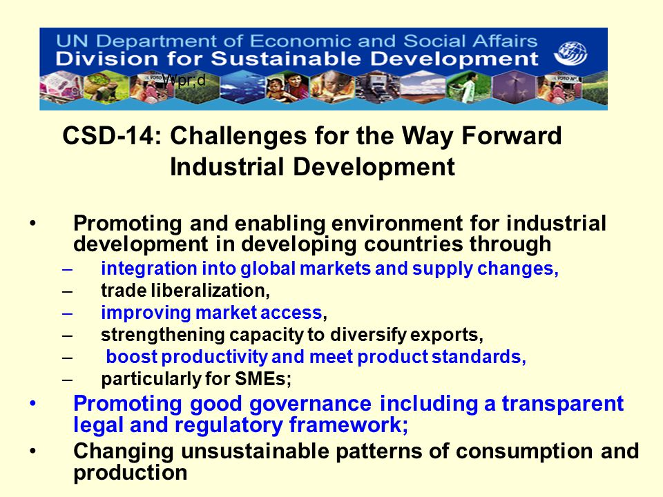 Promoting and enabling environment for industrial development in developing countries through –integration into global markets and supply changes, –trade liberalization, –improving market access, –strengthening capacity to diversify exports, – boost productivity and meet product standards, –particularly for SMEs; Promoting good governance including a transparent legal and regulatory framework; Changing unsustainable patterns of consumption and production CSD-14: Challenges for the Way Forward Industrial Development Wpr;d
