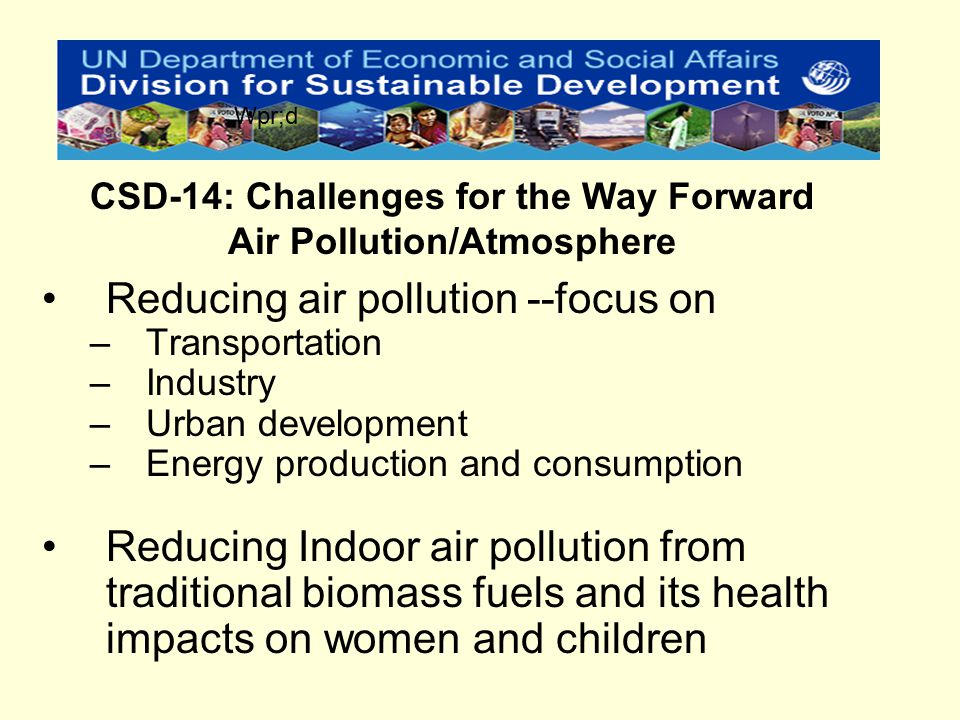 Reducing air pollution --focus on –Transportation –Industry –Urban development –Energy production and consumption Reducing Indoor air pollution from traditional biomass fuels and its health impacts on women and children CSD-14: Challenges for the Way Forward Air Pollution/Atmosphere Wpr;d