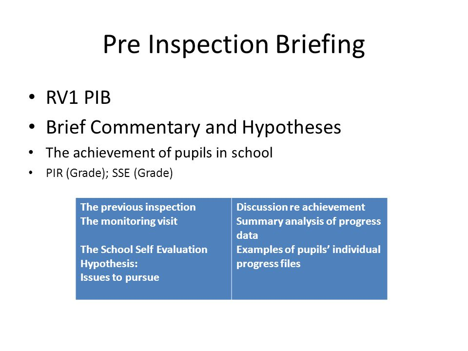 Pre Inspection Briefing RV1 PIB Brief Commentary and Hypotheses The achievement of pupils in school PIR (Grade); SSE (Grade) The previous inspection The monitoring visit The School Self Evaluation Hypothesis: Issues to pursue Discussion re achievement Summary analysis of progress data Examples of pupils' individual progress files