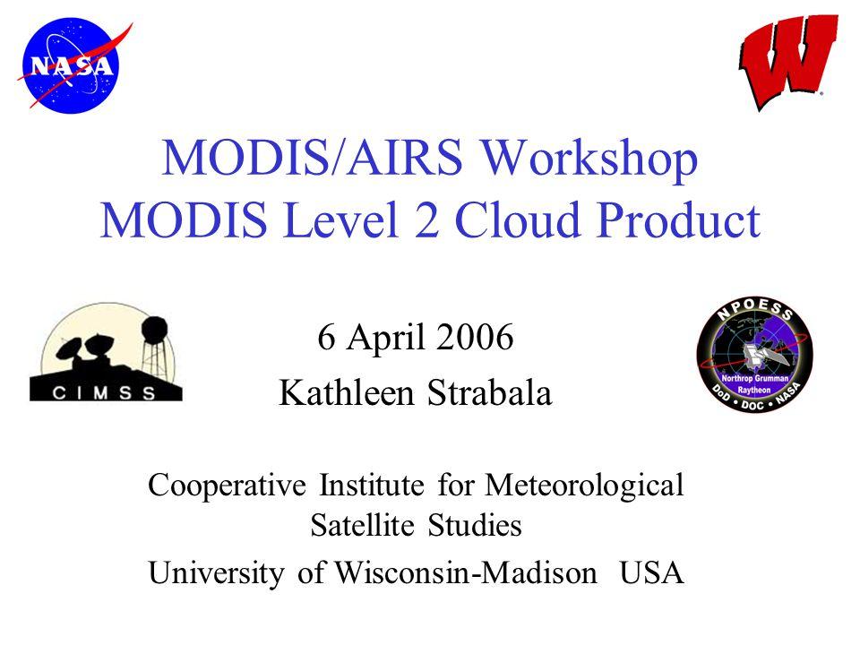 MODIS/AIRS Workshop MODIS Level 2 Cloud Product 6 April 2006 Kathleen Strabala Cooperative Institute for Meteorological Satellite Studies University of Wisconsin-Madison USA