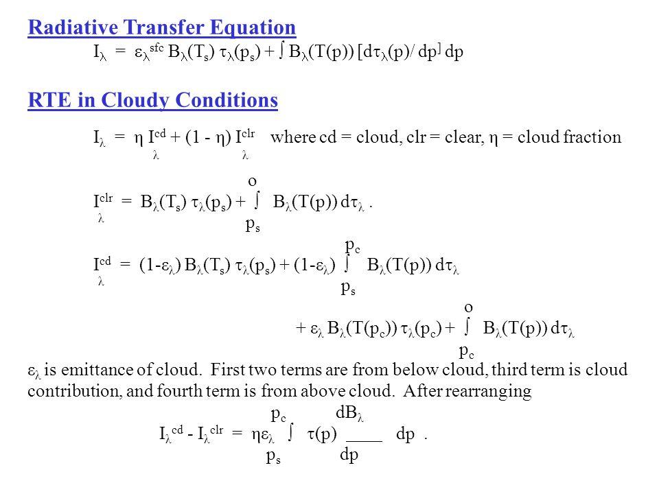 Radiative Transfer Equation I =  sfc B (T s )  (p s ) +  B (T(p)) [d  (p)/ dp ] dp RTE in Cloudy Conditions I λ = η I cd + (1 - η) I clr where cd = cloud, clr = clear, η = cloud fraction λ λ o I clr = B λ (T s )  λ (p s ) +  B λ (T(p)) d  λ.