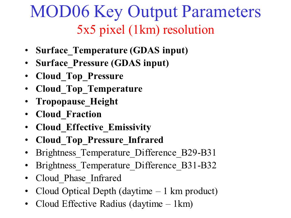 MOD06 Key Output Parameters 5x5 pixel (1km) resolution Surface_Temperature (GDAS input) Surface_Pressure (GDAS input) Cloud_Top_Pressure Cloud_Top_Temperature Tropopause_Height Cloud_Fraction Cloud_Effective_Emissivity Cloud_Top_Pressure_Infrared Brightness_Temperature_Difference_B29-B31 Brightness_Temperature_Difference_B31-B32 Cloud_Phase_Infrared Cloud Optical Depth (daytime – 1 km product) Cloud Effective Radius (daytime – 1km)