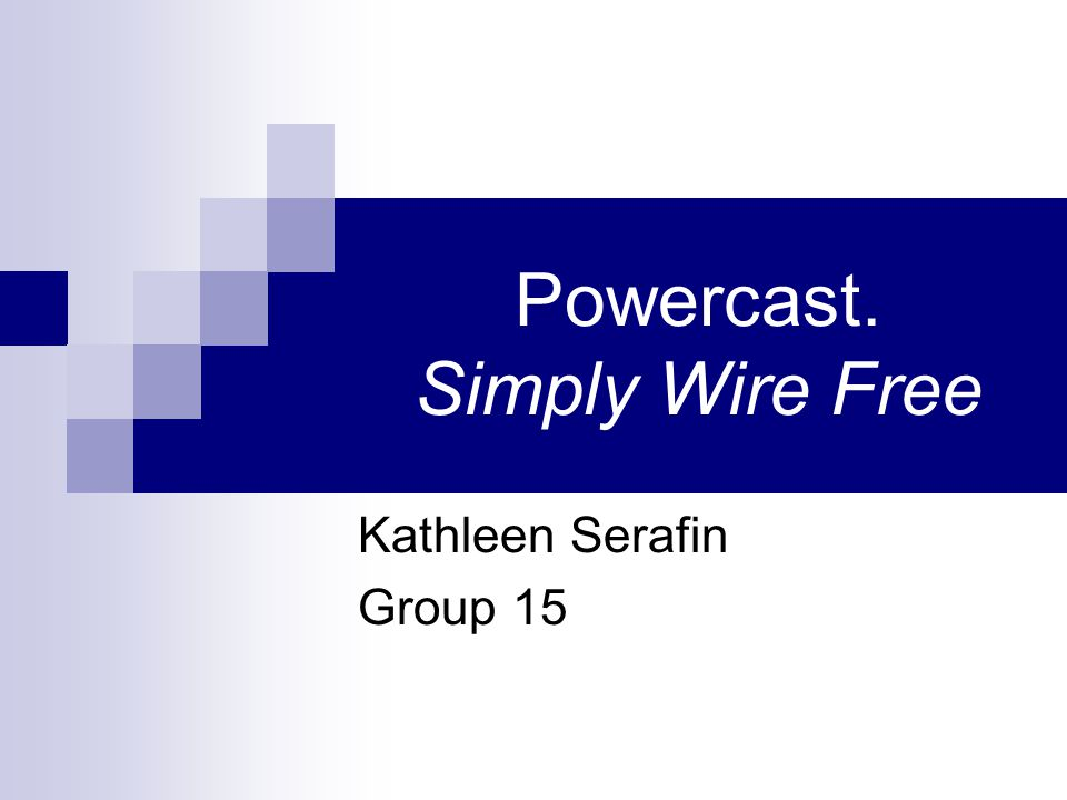 Powercast. Simply Wire Free Kathleen Serafin Group 15