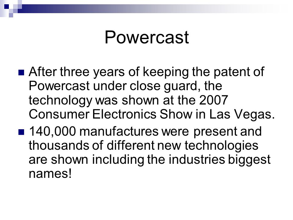 Powercast After three years of keeping the patent of Powercast under close guard, the technology was shown at the 2007 Consumer Electronics Show in La