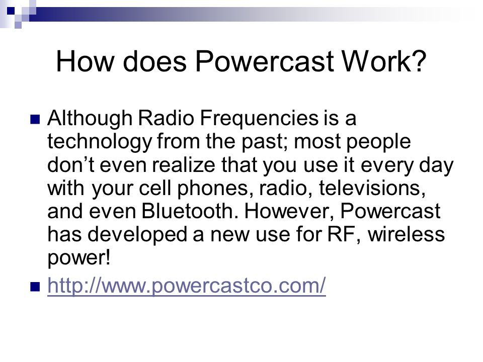 How does Powercast Work? Although Radio Frequencies is a technology from the past; most people don't even realize that you use it every day with your