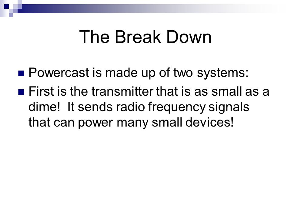 The Break Down Powercast is made up of two systems: First is the transmitter that is as small as a dime! It sends radio frequency signals that can pow