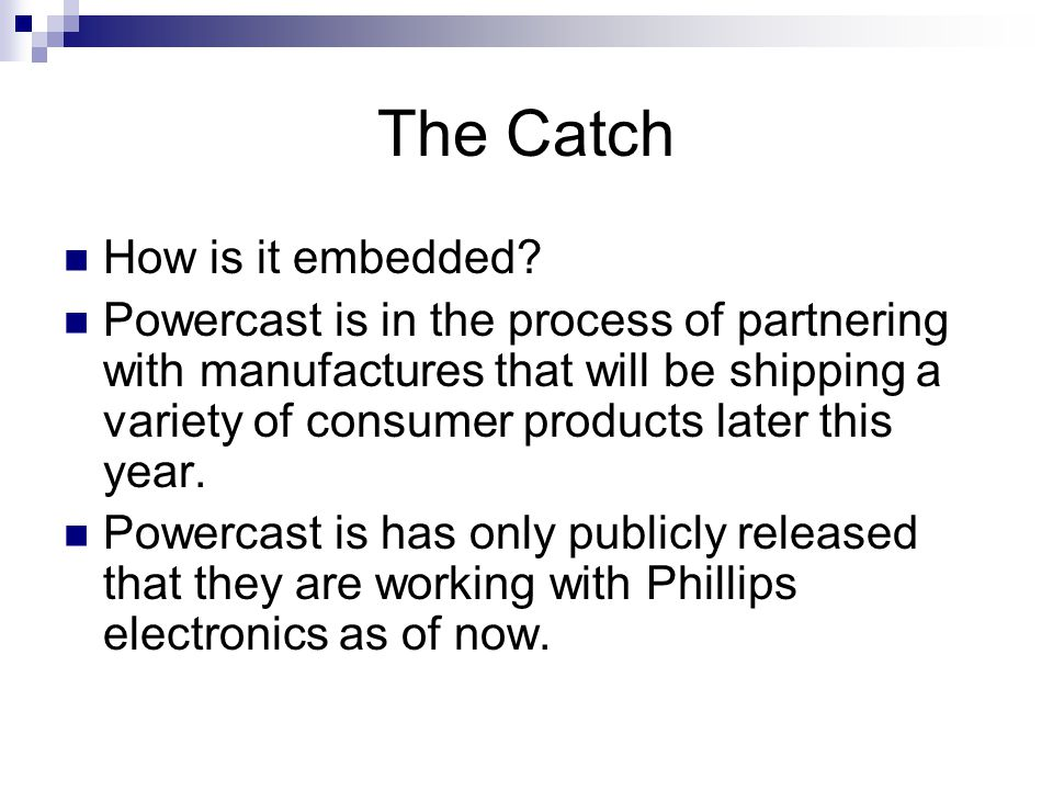The Catch How is it embedded? Powercast is in the process of partnering with manufactures that will be shipping a variety of consumer products later t