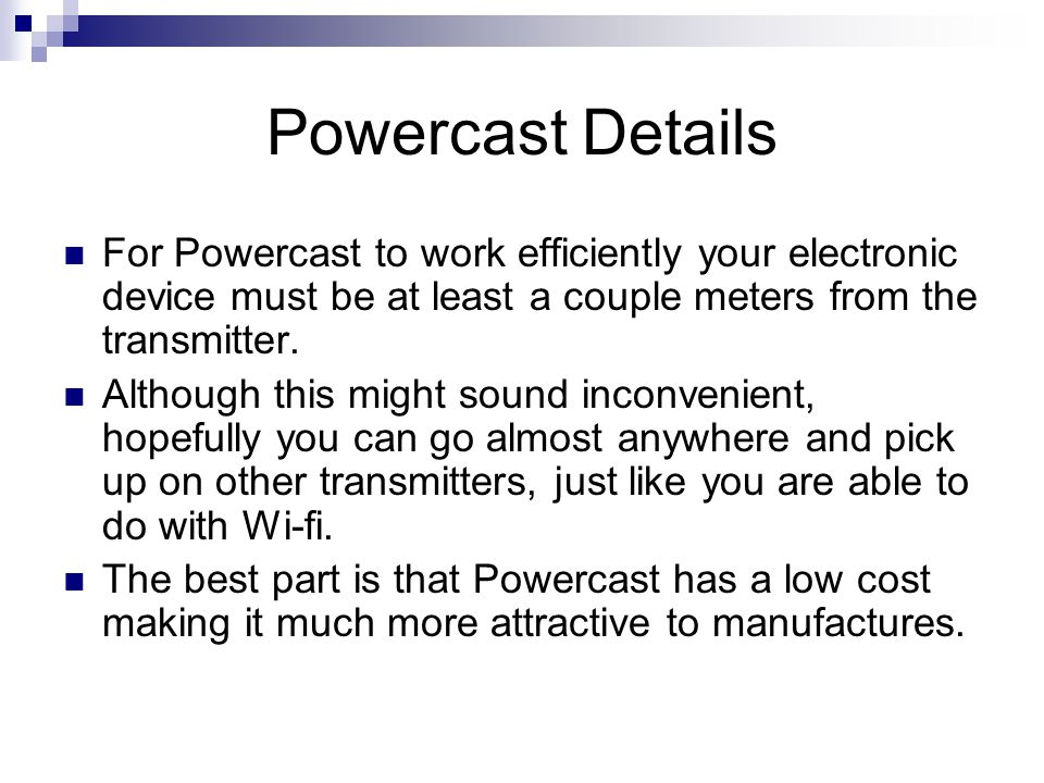 Powercast Details For Powercast to work efficiently your electronic device must be at least a couple meters from the transmitter. Although this might