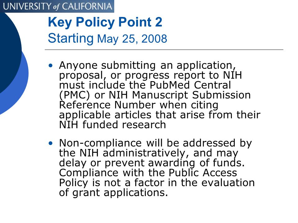 Key Policy Point 2 Starting May 25, 2008 Anyone submitting an application, proposal, or progress report to NIH must include the PubMed Central (PMC) or NIH Manuscript Submission Reference Number when citing applicable articles that arise from their NIH funded research Non-compliance will be addressed by the NIH administratively, and may delay or prevent awarding of funds.