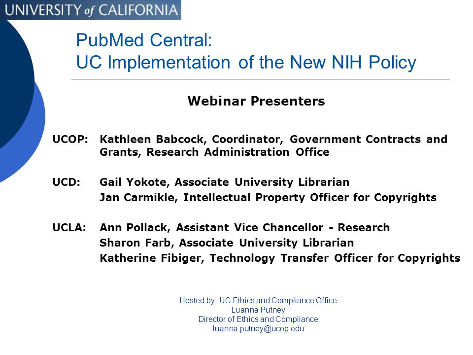 PubMed Central: UC Implementation of the New NIH Policy Webinar Presenters UCOP: Kathleen Babcock, Coordinator, Government Contracts and Grants, Research Administration Office UCD:Gail Yokote, Associate University Librarian Jan Carmikle, Intellectual Property Officer for Copyrights UCLA:Ann Pollack, Assistant Vice Chancellor - Research Sharon Farb, Associate University Librarian Katherine Fibiger, Technology Transfer Officer for Copyrights Hosted by: UC Ethics and Compliance Office Luanna Putney Director of Ethics and Compliance luanna.putney@ucop.edu