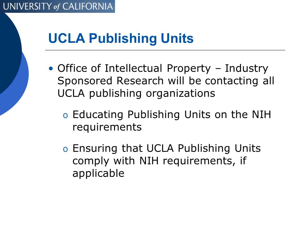 UCLA Publishing Units Office of Intellectual Property – Industry Sponsored Research will be contacting all UCLA publishing organizations o Educating Publishing Units on the NIH requirements o Ensuring that UCLA Publishing Units comply with NIH requirements, if applicable