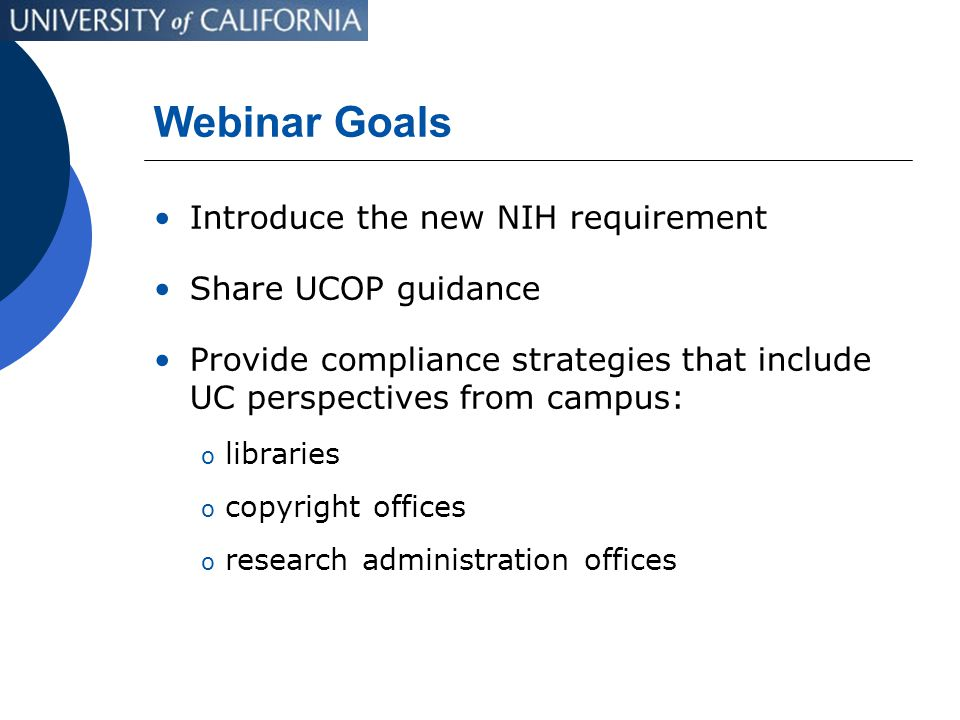 Webinar Goals Introduce the new NIH requirement Share UCOP guidance Provide compliance strategies that include UC perspectives from campus: o libraries o copyright offices o research administration offices