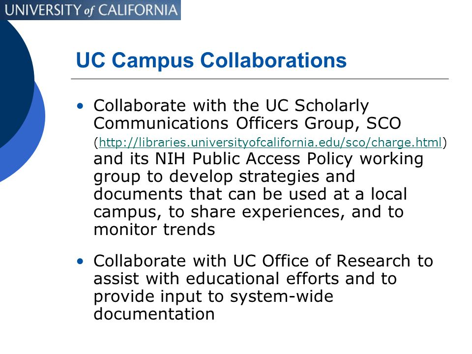 UC Campus Collaborations Collaborate with the UC Scholarly Communications Officers Group, SCO (http://libraries.universityofcalifornia.edu/sco/charge.html) and its NIH Public Access Policy working group to develop strategies and documents that can be used at a local campus, to share experiences, and to monitor trendshttp://libraries.universityofcalifornia.edu/sco/charge.html Collaborate with UC Office of Research to assist with educational efforts and to provide input to system-wide documentation