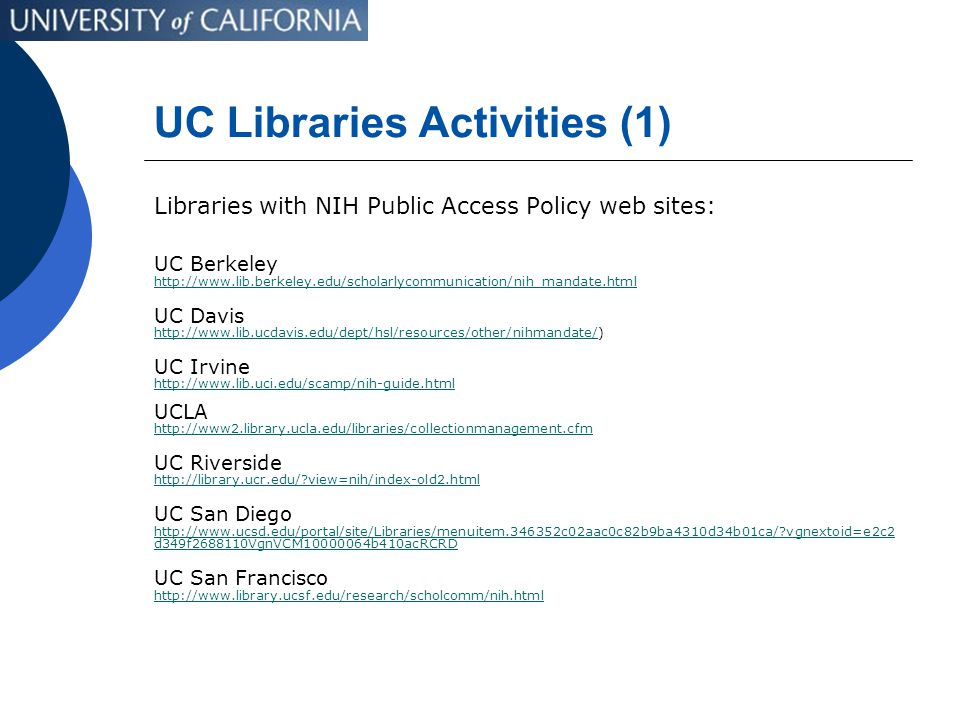 UC Libraries Activities (1) Libraries with NIH Public Access Policy web sites: UC Berkeley http://www.lib.berkeley.edu/scholarlycommunication/nih_mandate.html UC Davis http://www.lib.ucdavis.edu/dept/hsl/resources/other/nihmandate/http://www.lib.ucdavis.edu/dept/hsl/resources/other/nihmandate/) UC Irvine http://www.lib.uci.edu/scamp/nih-guide.html UCLA http://www2.library.ucla.edu/libraries/collectionmanagement.cfm UC Riverside http://library.ucr.edu/ view=nih/index-old2.html UC San Diego http://www.ucsd.edu/portal/site/Libraries/menuitem.346352c02aac0c82b9ba4310d34b01ca/ vgnextoid=e2c2 d349f2688110VgnVCM10000064b410acRCRD UC San Francisco http://www.library.ucsf.edu/research/scholcomm/nih.html