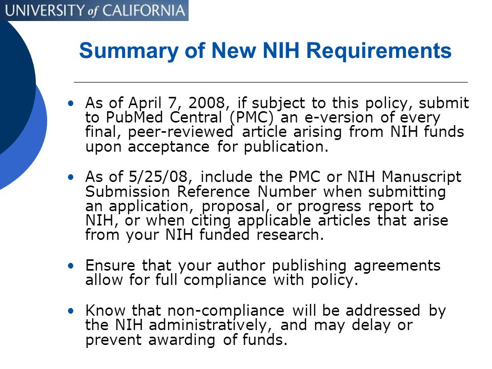 Summary of New NIH Requirements As of April 7, 2008, if subject to this policy, submit to PubMed Central (PMC) an e-version of every final, peer-reviewed article arising from NIH funds upon acceptance for publication.