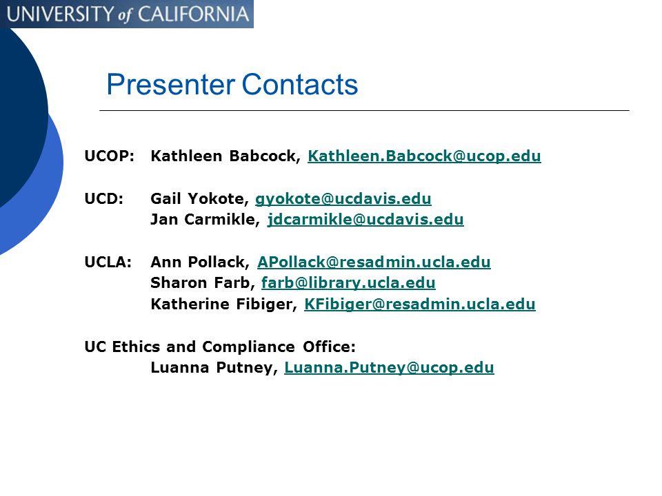 Presenter Contacts UCOP: Kathleen Babcock, Kathleen.Babcock@ucop.eduKathleen.Babcock@ucop.edu UCD:Gail Yokote, gyokote@ucdavis.edugyokote@ucdavis.edu Jan Carmikle, jdcarmikle@ucdavis.edujdcarmikle@ucdavis.edu UCLA:Ann Pollack, APollack@resadmin.ucla.eduAPollack@resadmin.ucla.edu Sharon Farb, farb@library.ucla.edufarb@library.ucla.edu Katherine Fibiger, KFibiger@resadmin.ucla.eduKFibiger@resadmin.ucla.edu UC Ethics and Compliance Office: Luanna Putney, Luanna.Putney@ucop.eduLuanna.Putney@ucop.edu