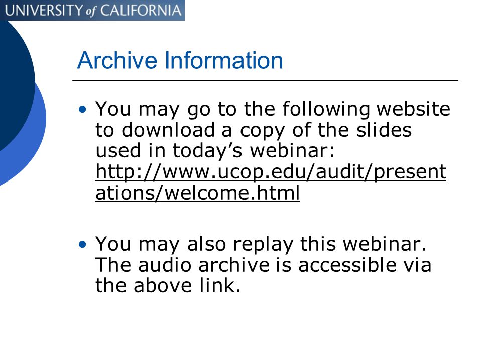 Archive Information You may go to the following website to download a copy of the slides used in today's webinar: http://www.ucop.edu/audit/present ations/welcome.html You may also replay this webinar.