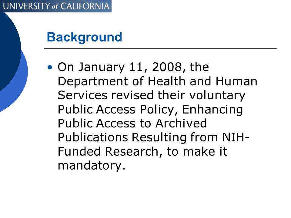 Background On January 11, 2008, the Department of Health and Human Services revised their voluntary Public Access Policy, Enhancing Public Access to Archived Publications Resulting from NIH- Funded Research, to make it mandatory.