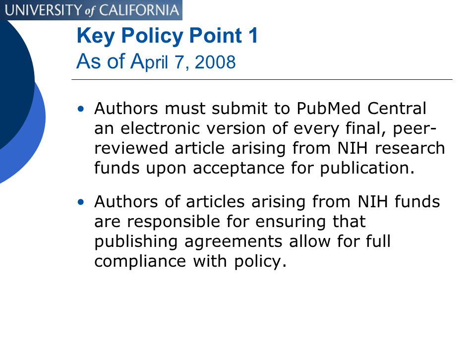 Key Policy Point 1 As of A pril 7, 2008 Authors must submit to PubMed Central an electronic version of every final, peer- reviewed article arising from NIH research funds upon acceptance for publication.