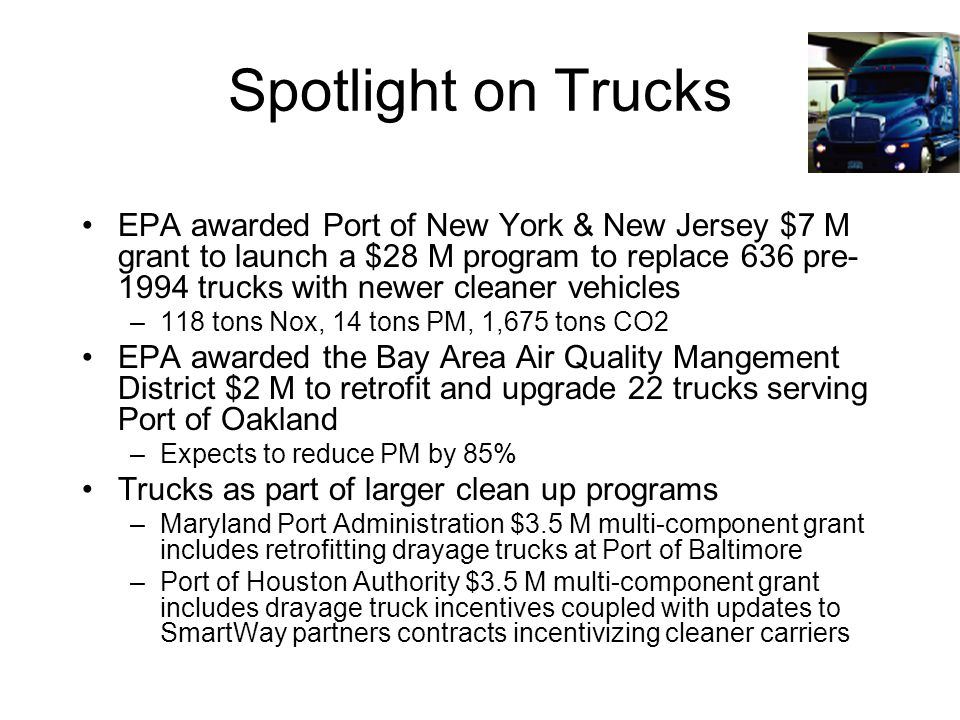 Spotlight on Trucks EPA awarded Port of New York & New Jersey $7 M grant to launch a $28 M program to replace 636 pre- 1994 trucks with newer cleaner