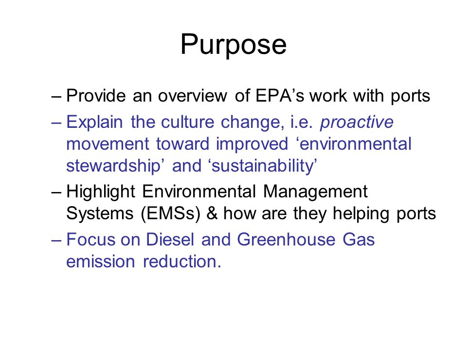 Purpose –Provide an overview of EPA's work with ports –Explain the culture change, i.e. proactive movement toward improved 'environmental stewardship'