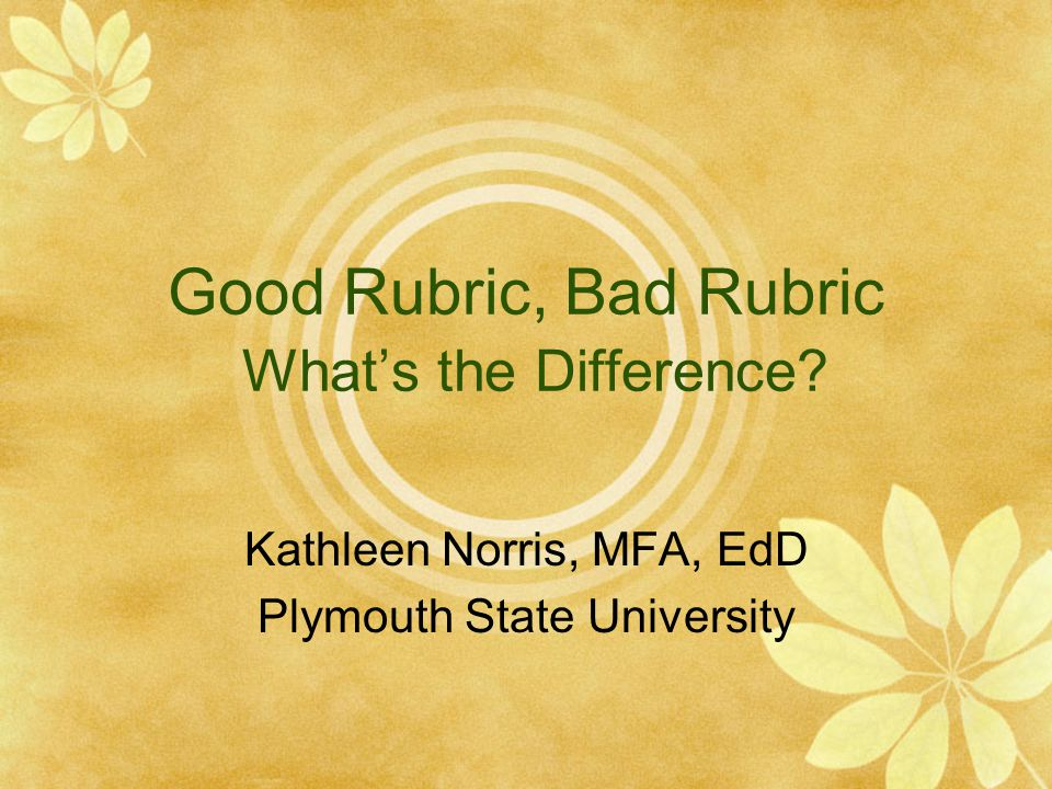 Good Rubric, Bad Rubric What's the Difference? Kathleen Norris, MFA, EdD Plymouth State University