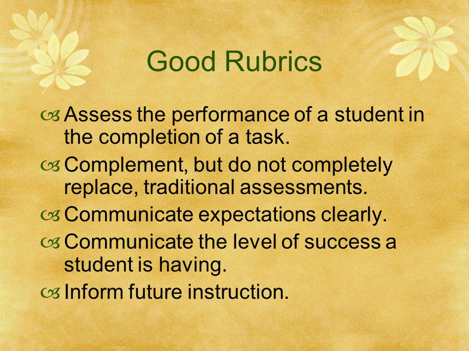 Good Rubrics  Assess the performance of a student in the completion of a task.  Complement, but do not completely replace, traditional assessments.