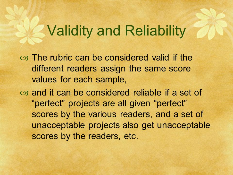 Validity and Reliability  The rubric can be considered valid if the different readers assign the same score values for each sample,  and it can be c
