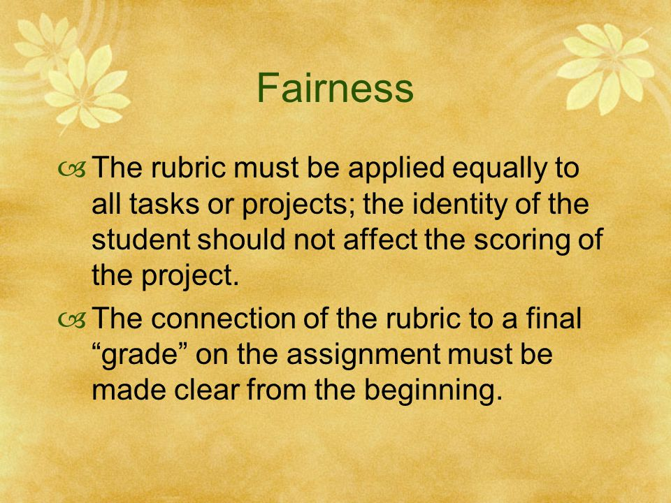 Fairness  The rubric must be applied equally to all tasks or projects; the identity of the student should not affect the scoring of the project.  Th