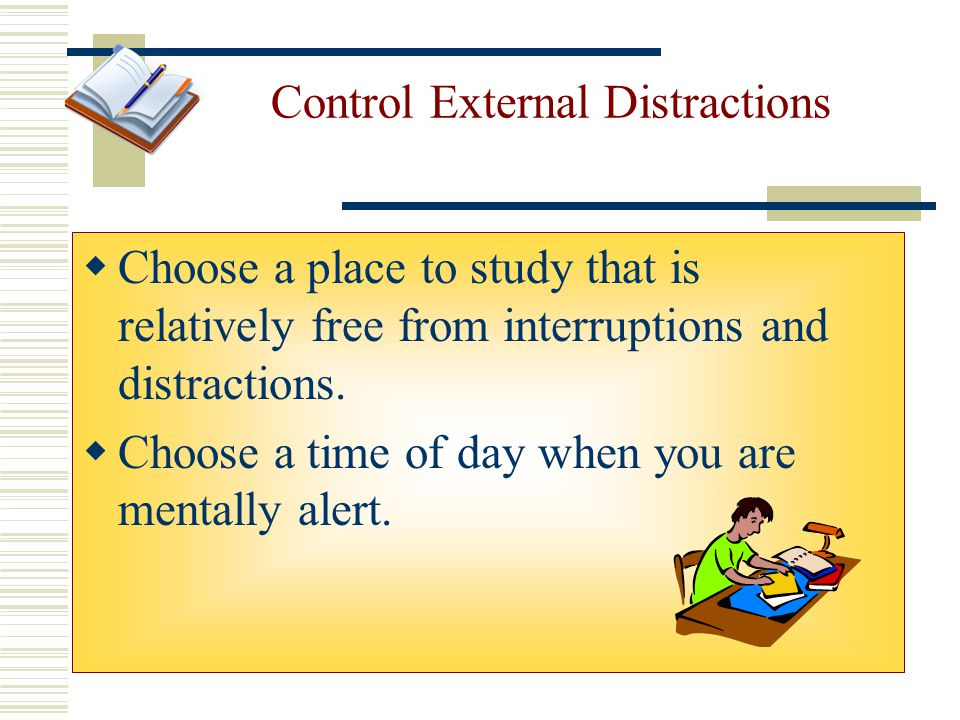 Control External Distractions  Choose a place to study that is relatively free from interruptions and distractions.  Choose a time of day when you a
