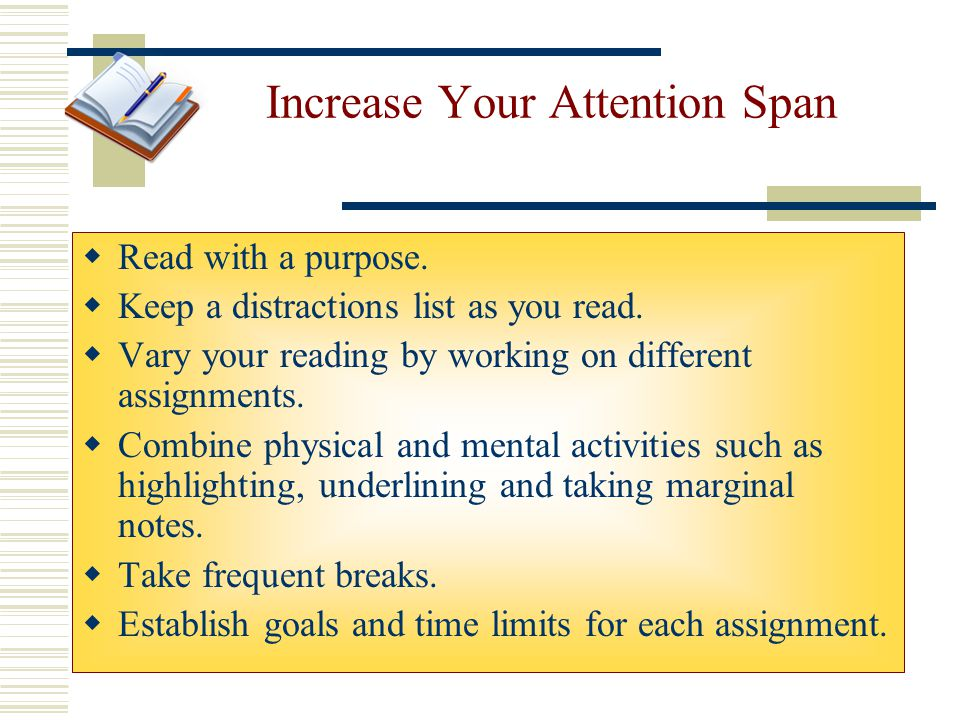 Increase Your Attention Span  Read with a purpose.  Keep a distractions list as you read.  Vary your reading by working on different assignments. 