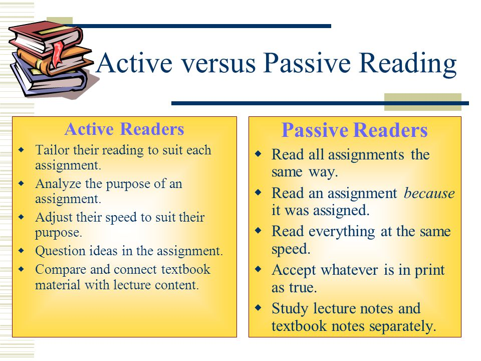 Active versus Passive Reading Active Readers  Tailor their reading to suit each assignment.  Analyze the purpose of an assignment.  Adjust their sp