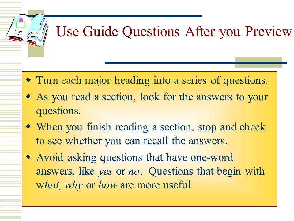 Use Guide Questions After you Preview  Turn each major heading into a series of questions.  As you read a section, look for the answers to your ques