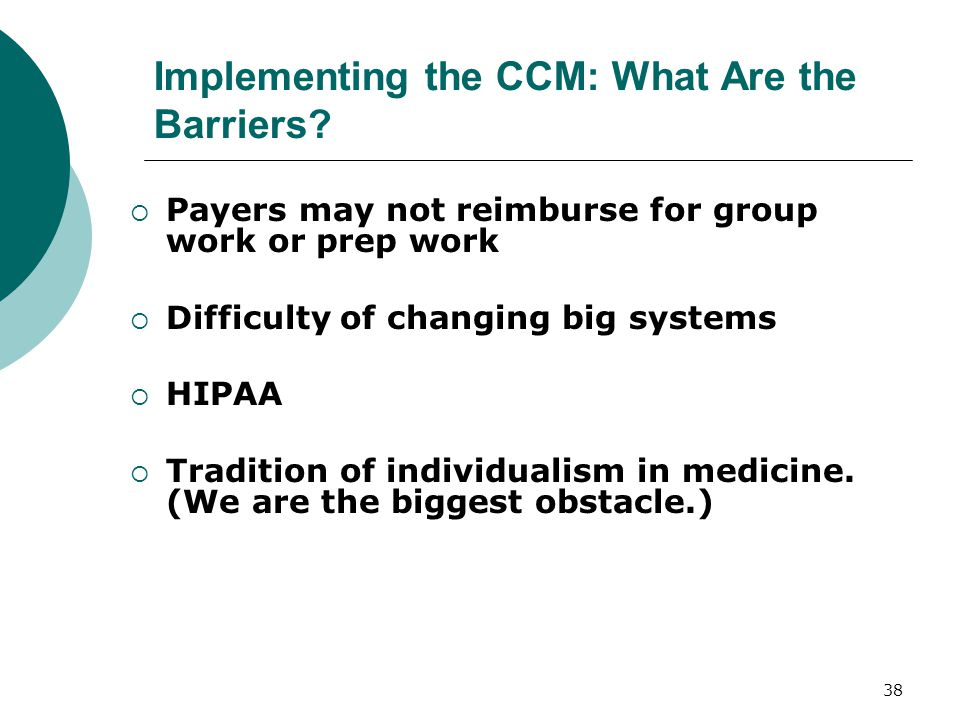 37 Implementing the CCM: What Are the Barriers?  Time  Turf  Trust  Turnover