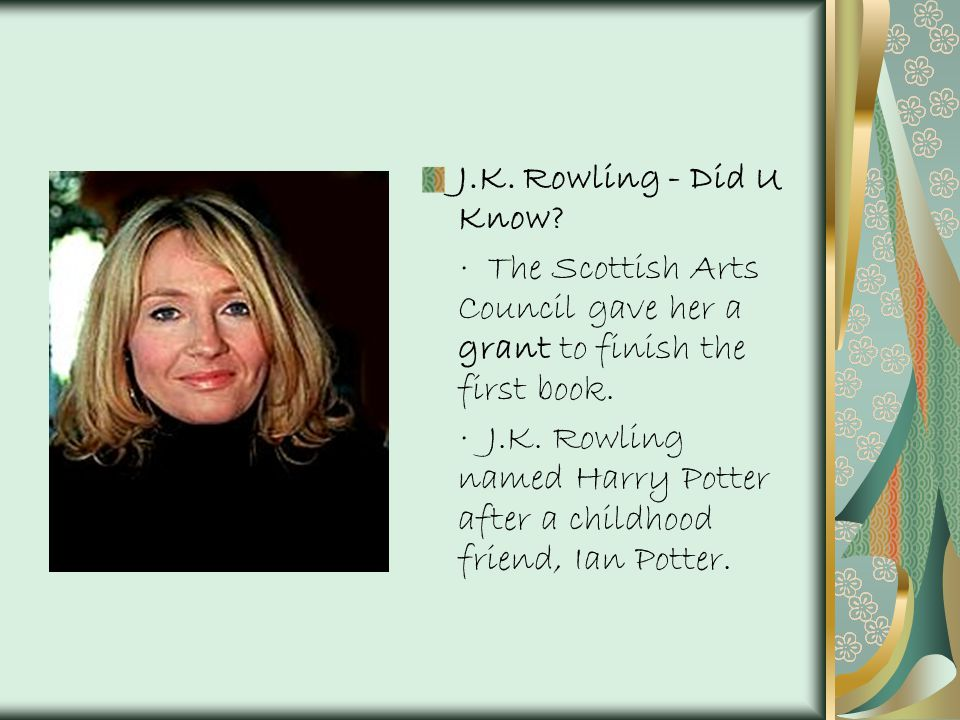 J.K. Rowling - Did U Know? · The Scottish Arts Council gave her a grant to finish the first book. · J.K. Rowling named Harry Potter after a childhood