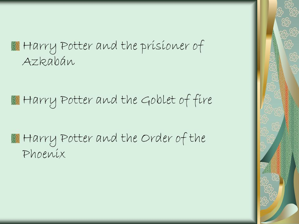 Harry Potter and the prisioner of Azkabán Harry Potter and the Goblet of fire Harry Potter and the Order of the Phoenix