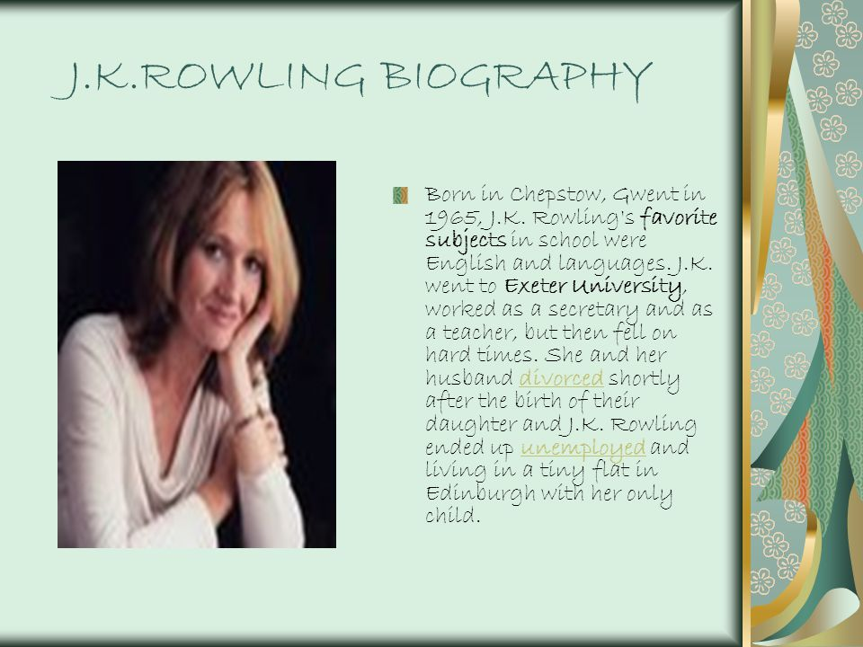 J.K.ROWLING BIOGRAPHY Born in Chepstow, Gwent in 1965, J.K. Rowling's favorite subjects in school were English and languages. J.K. went to Exeter Univ