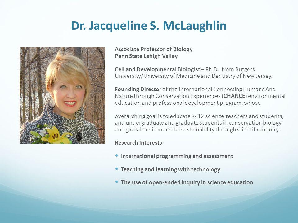 Dr. Jacqueline S. McLaughlin Associate Professor of Biology Penn State Lehigh Valley Cell and Developmental Biologist – Ph.D. from Rutgers University/