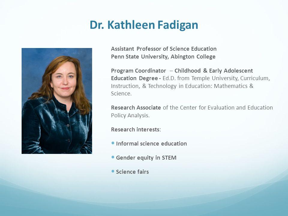 Dr. Kathleen Fadigan Assistant Professor of Science Education Penn State University, Abington College Program Coordinator – Childhood & Early Adolesce
