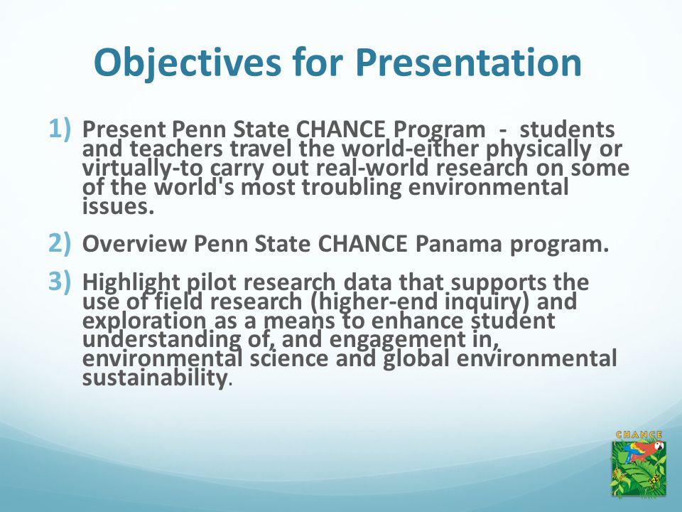 Objectives for Presentation 1) Present Penn State CHANCE Program - students and teachers travel the world-either physically or virtually-to carry out real-world research on some of the world s most troubling environmental issues.