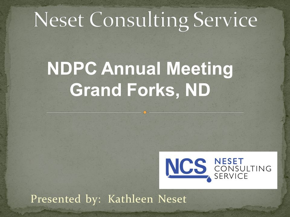 Presented by: Kathleen Neset NDPC Annual Meeting Grand Forks, ND