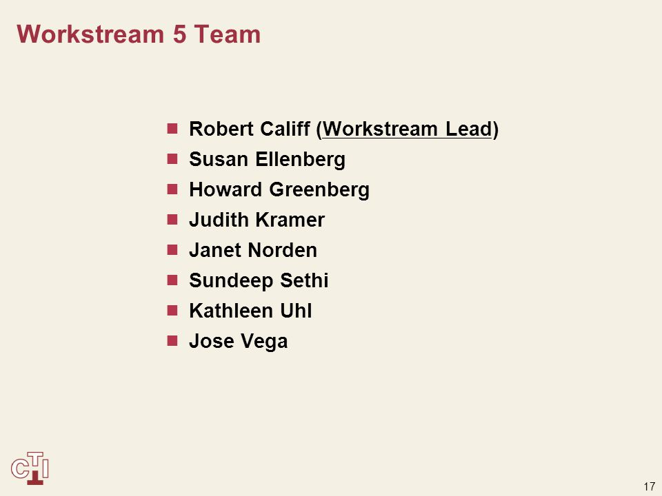 17 Workstream 5 Team  Robert Califf (Workstream Lead)  Susan Ellenberg  Howard Greenberg  Judith Kramer  Janet Norden  Sundeep Sethi  Kathleen Uhl  Jose Vega