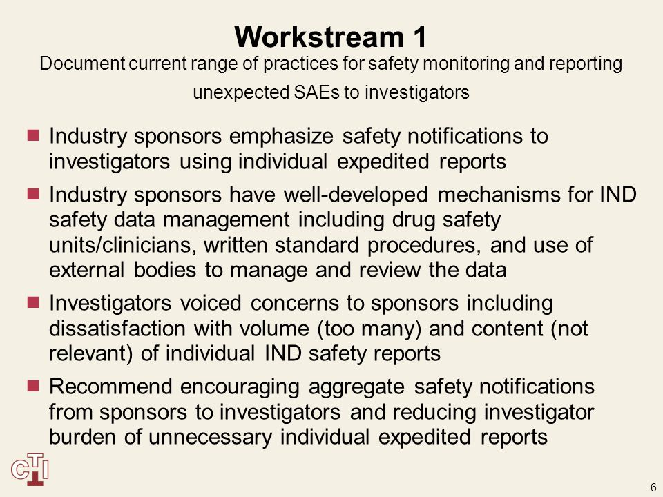 6 Workstream 1 Document current range of practices for safety monitoring and reporting unexpected SAEs to investigators  Industry sponsors emphasize safety notifications to investigators using individual expedited reports  Industry sponsors have well-developed mechanisms for IND safety data management including drug safety units/clinicians, written standard procedures, and use of external bodies to manage and review the data  Investigators voiced concerns to sponsors including dissatisfaction with volume (too many) and content (not relevant) of individual IND safety reports  Recommend encouraging aggregate safety notifications from sponsors to investigators and reducing investigator burden of unnecessary individual expedited reports