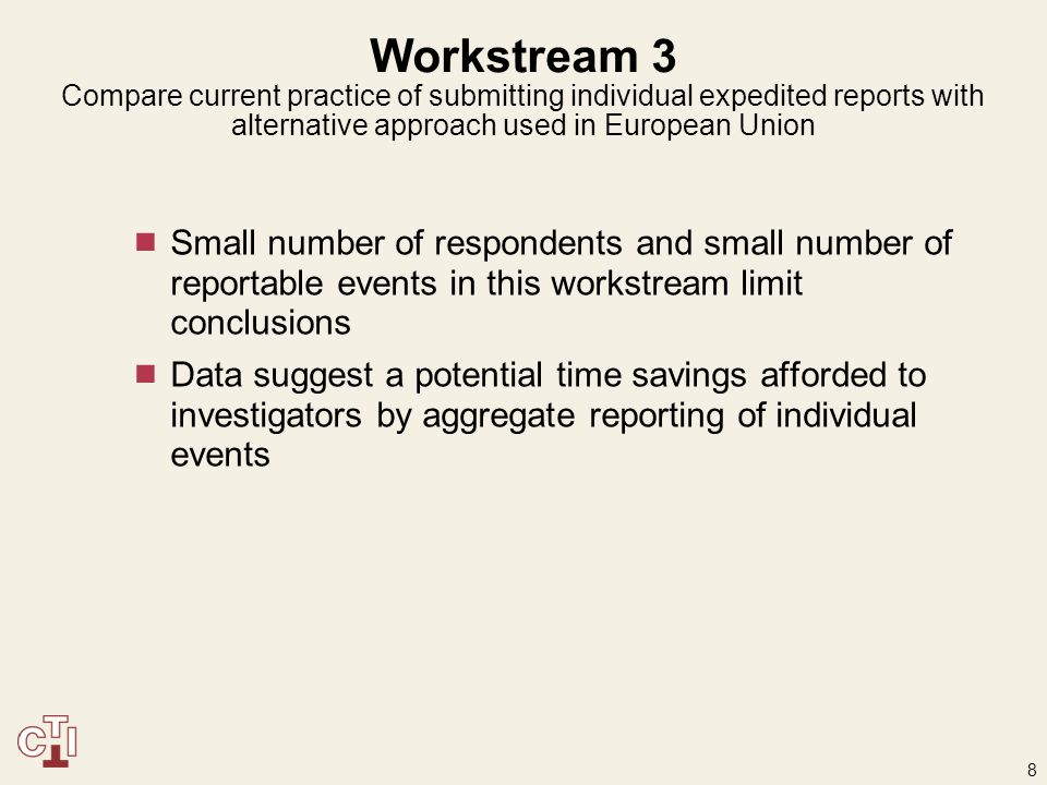 8 Workstream 3 Compare current practice of submitting individual expedited reports with alternative approach used in European Union  Small number of respondents and small number of reportable events in this workstream limit conclusions  Data suggest a potential time savings afforded to investigators by aggregate reporting of individual events