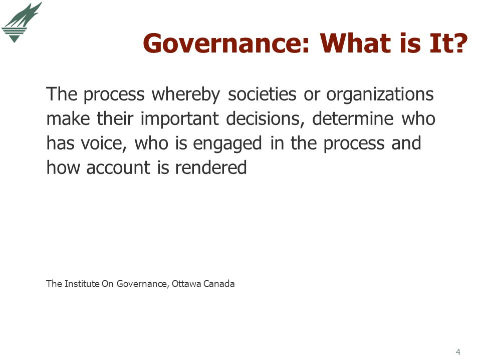 4 Governance: What is It? The process whereby societies or organizations make their important decisions, determine who has voice, who is engaged in th